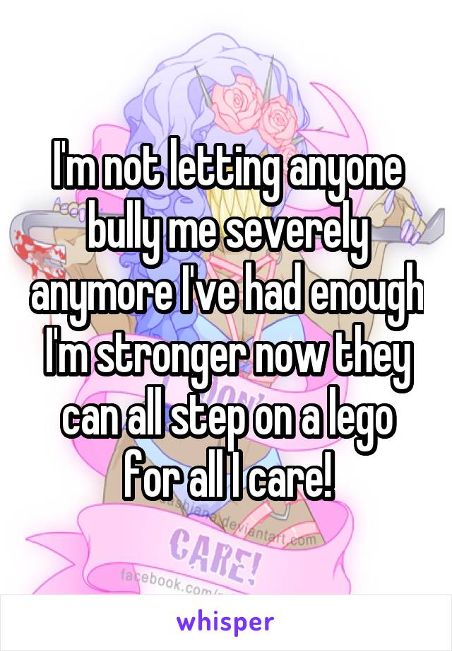 I'm not letting anyone bully me severely anymore I've had enough I'm stronger now they can all step on a lego for all I care!