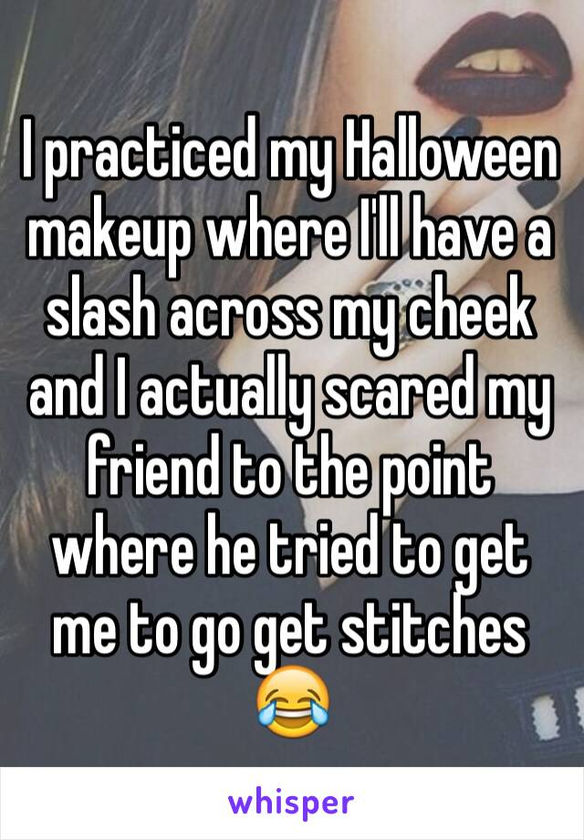 I practiced my Halloween makeup where I'll have a slash across my cheek and I actually scared my friend to the point where he tried to get me to go get stitches 😂