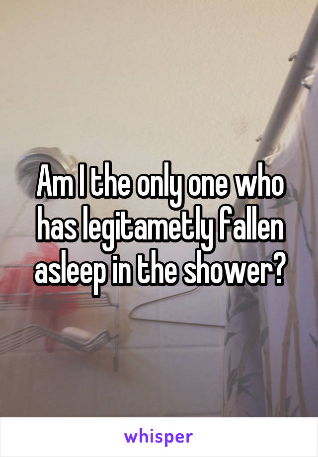 Am I the only one who has legitametly fallen asleep in the shower?