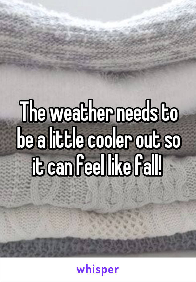 The weather needs to be a little cooler out so it can feel like fall!