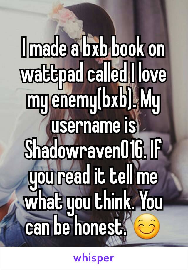 I made a bxb book on wattpad called I love my enemy(bxb). My username is Shadowraven016. If you read it tell me what you think. You can be honest. 😊