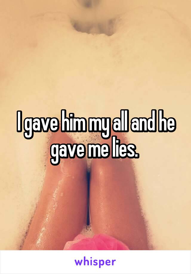 I gave him my all and he gave me lies.