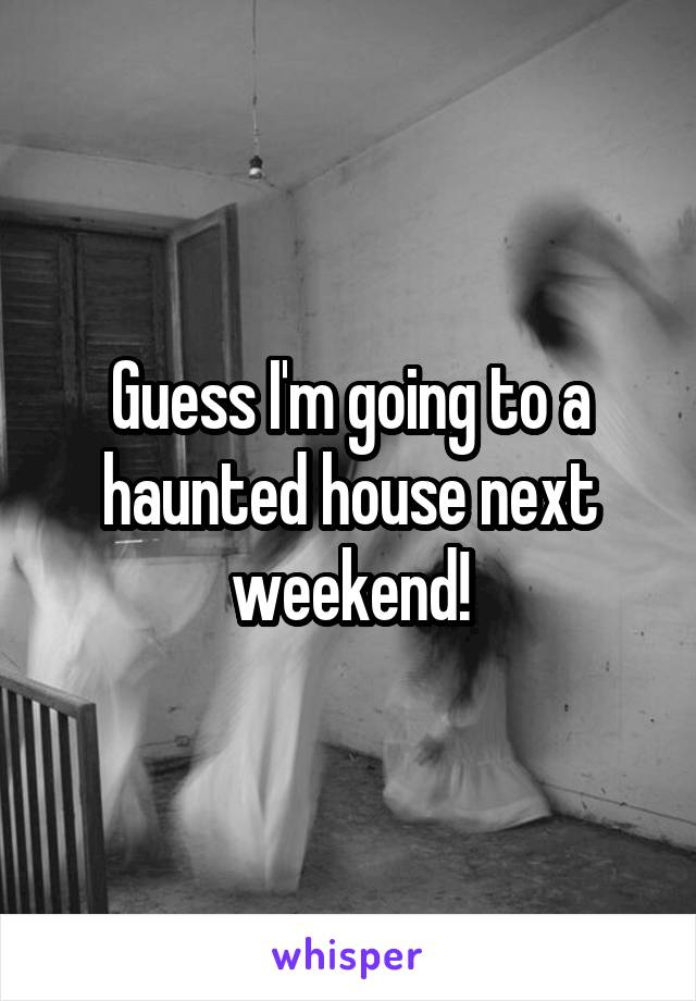 Guess I'm going to a haunted house next weekend!