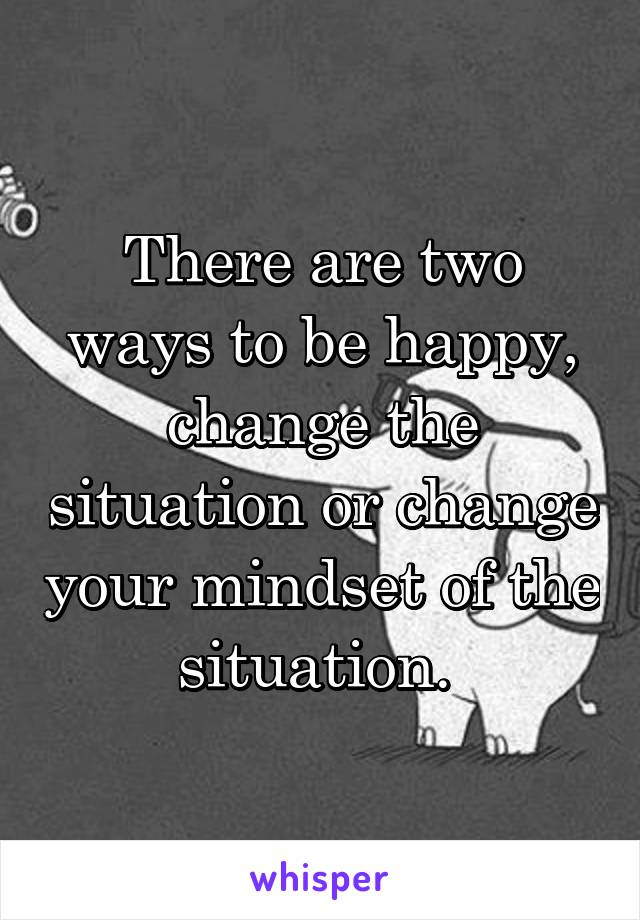 There are two ways to be happy, change the situation or change your mindset of the situation.