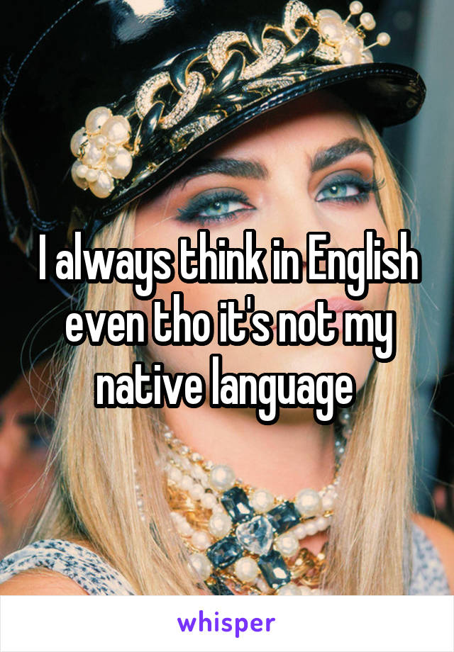 I always think in English even tho it's not my native language