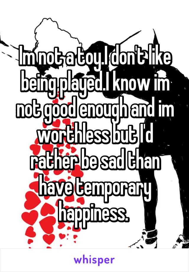 Im not a toy.I don't like being played.I know im not good enough and im worthless but I'd rather be sad than have temporary happiness.