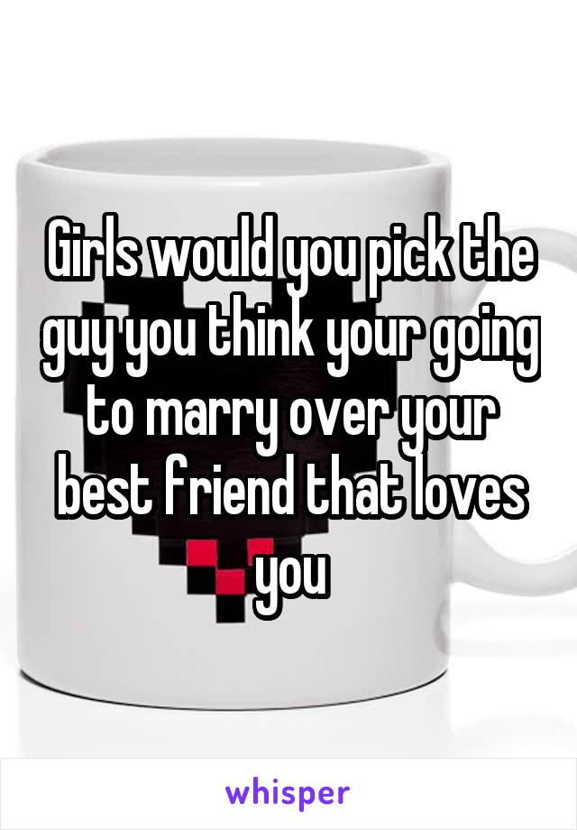 Girls would you pick the guy you think your going to marry over your best friend that loves you