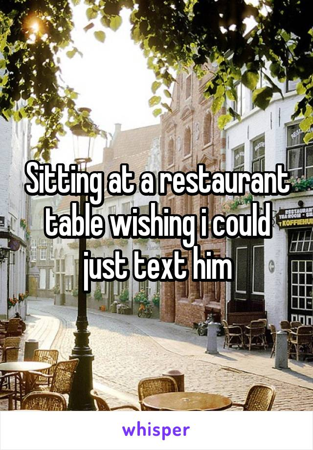 Sitting at a restaurant table wishing i could just text him