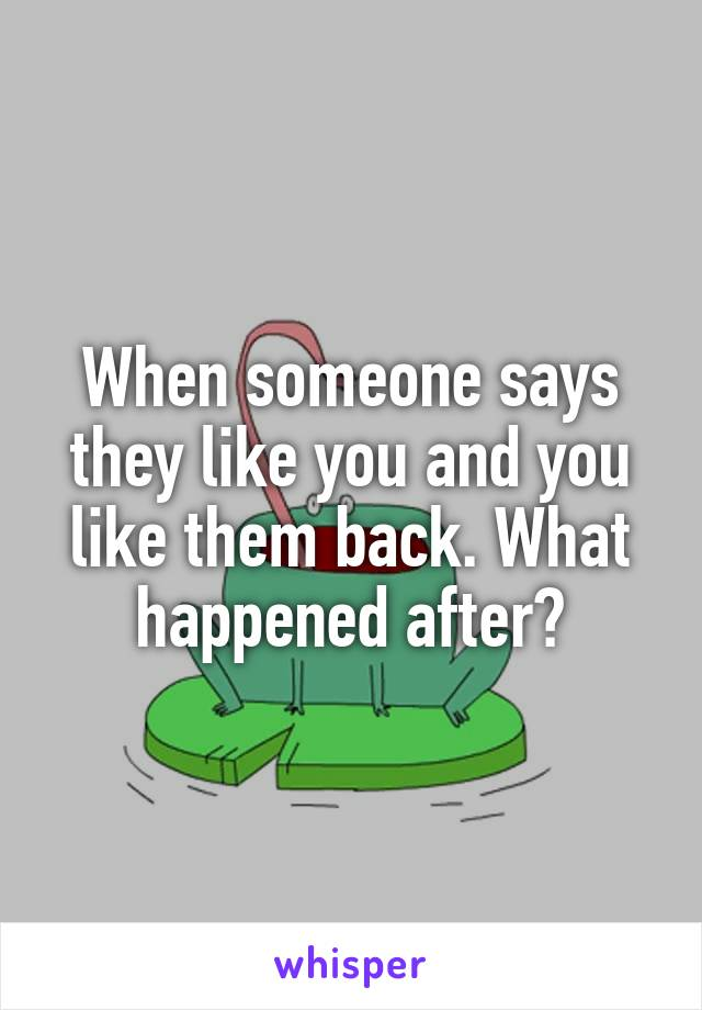 When someone says they like you and you like them back. What happened after?