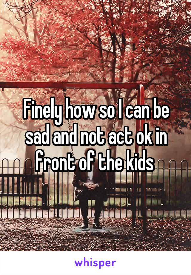 Finely how so I can be sad and not act ok in front of the kids
