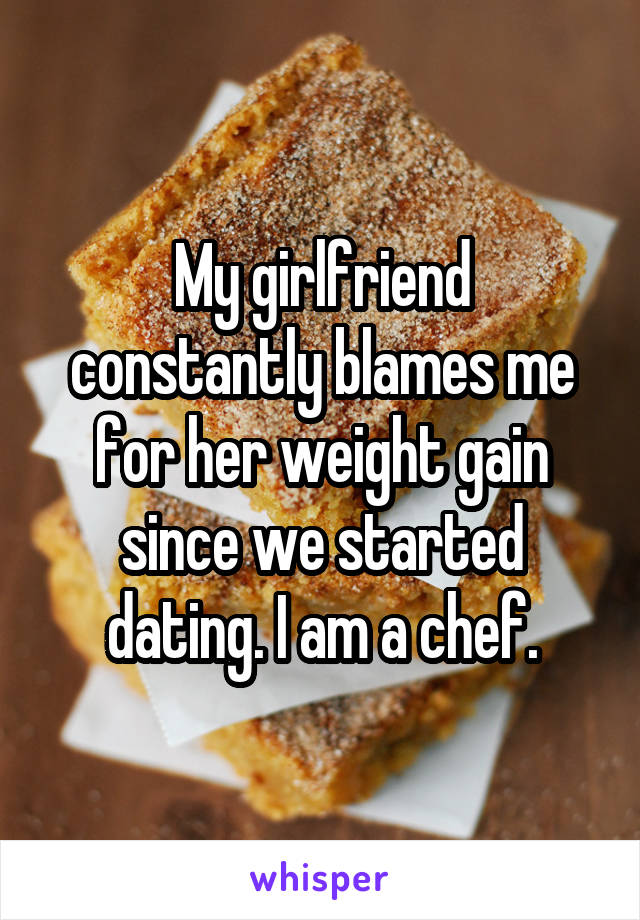 My girlfriend constantly blames me for her weight gain since we started dating. I am a chef.