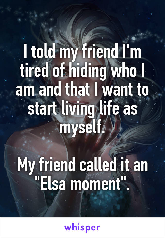 "I told my friend I'm tired of hiding who I am and that I want to start living life as myself.  My friend called it an ""Elsa moment""."
