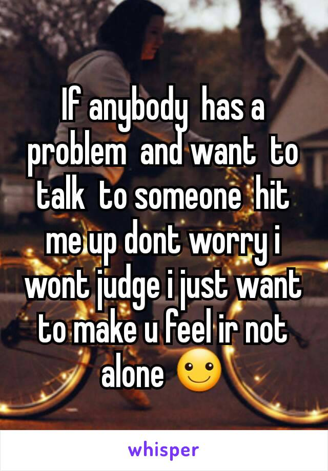 If anybody  has a problem  and want  to talk  to someone  hit me up dont worry i wont judge i just want to make u feel ir not alone ☺