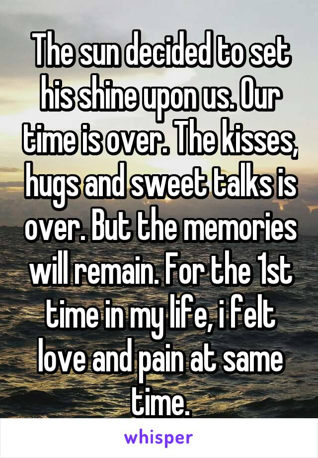 The sun decided to set his shine upon us. Our time is over. The kisses, hugs and sweet talks is over. But the memories will remain. For the 1st time in my life, i felt love and pain at same time.