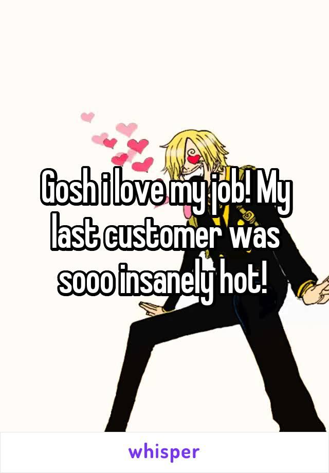 Gosh i love my job! My last customer was sooo insanely hot!