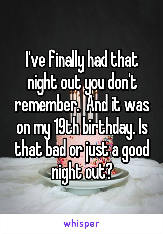 I've finally had that night out you don't remember.  And it was on my 19th birthday. Is that bad or just a good night out?