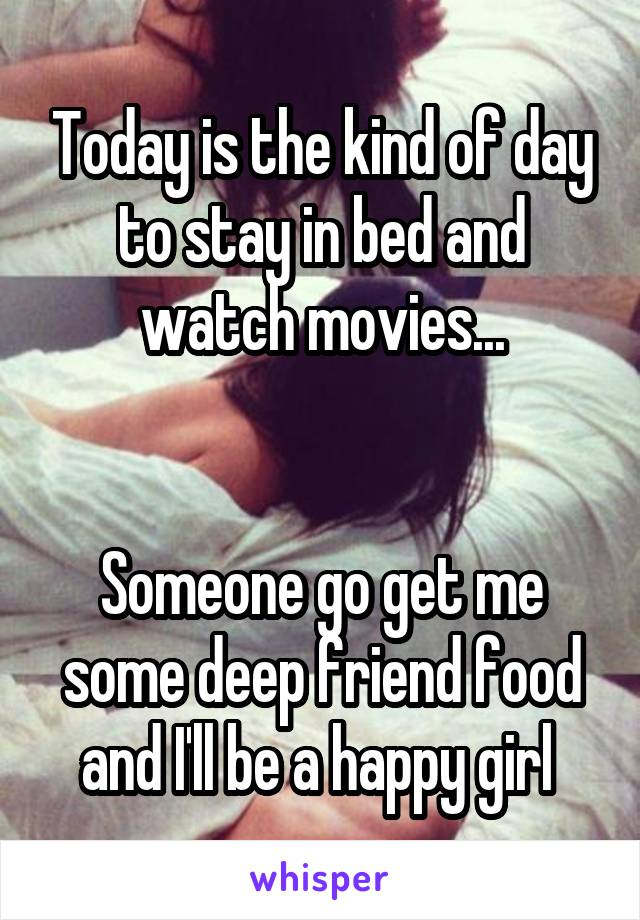 Today is the kind of day to stay in bed and watch movies...   Someone go get me some deep friend food and I'll be a happy girl