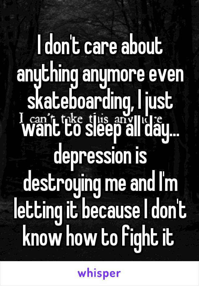 I don't care about anything anymore even skateboarding, I just want to sleep all day... depression is destroying me and I'm letting it because I don't know how to fight it