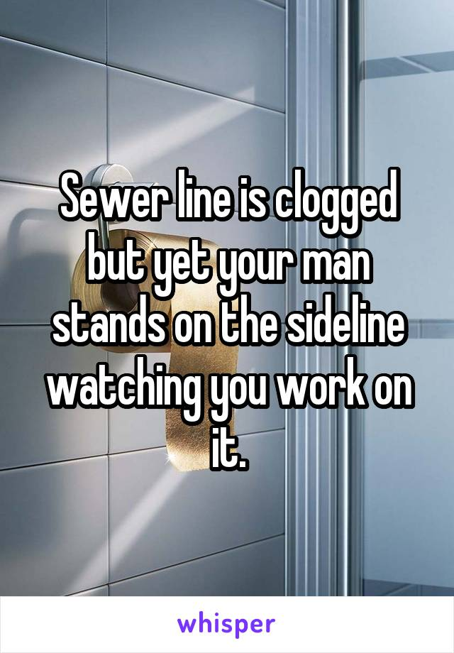 Sewer line is clogged but yet your man stands on the sideline watching you work on it.