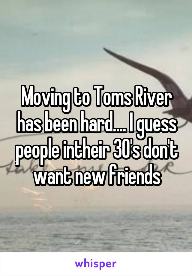 Moving to Toms River has been hard.... I guess people intheir 30's don't want new friends