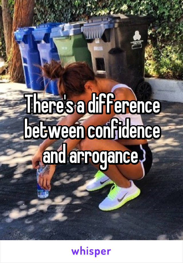 There's a difference between confidence and arrogance