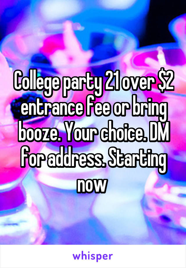 College party 21 over $2 entrance fee or bring booze. Your choice. DM for address. Starting now