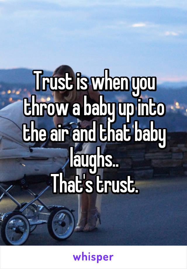Trust is when you throw a baby up into the air and that baby laughs.. That's trust.