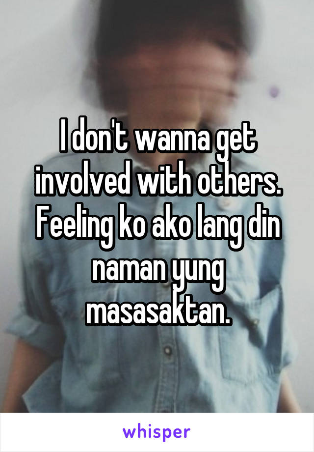 I don't wanna get involved with others. Feeling ko ako lang din naman yung masasaktan.