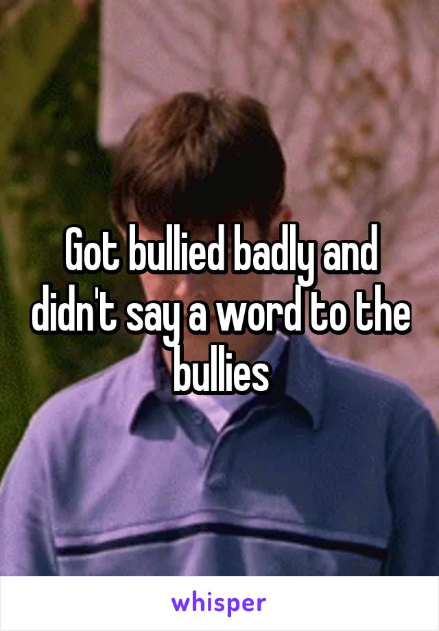Got bullied badly and didn't say a word to the bullies