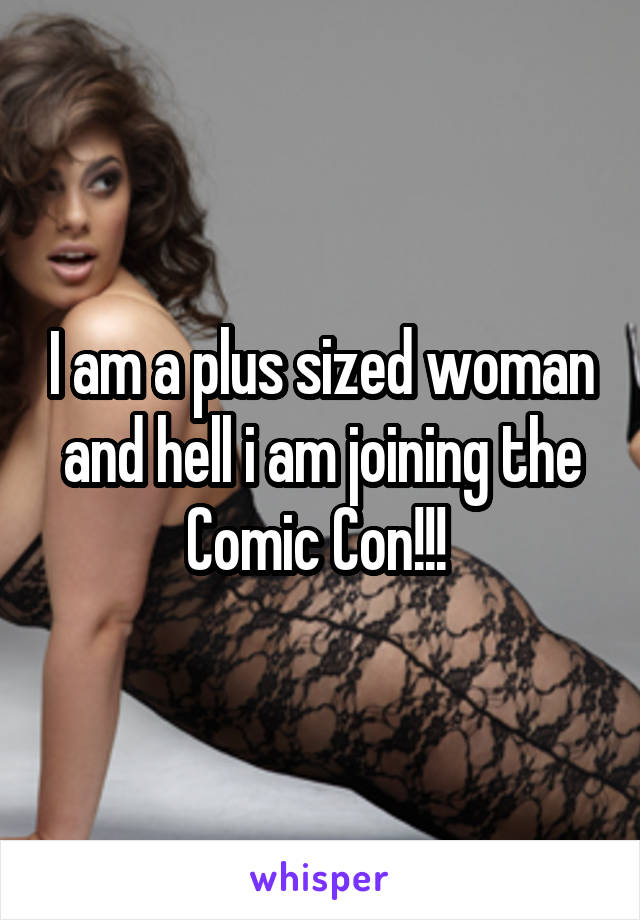 I am a plus sized woman and hell i am joining the Comic Con!!!