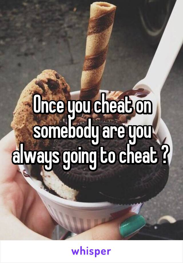 Once you cheat on somebody are you always going to cheat ?
