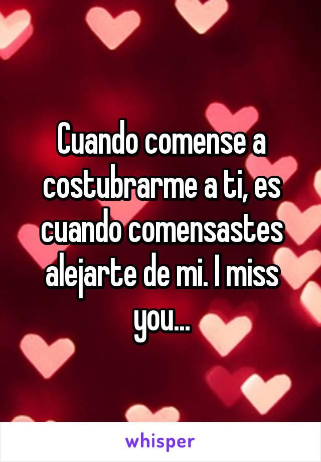 Cuando comense a costubrarme a ti, es cuando comensastes alejarte de mi. I miss you...