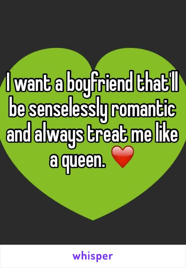I want a boyfriend that'll be senselessly romantic and always treat me like a queen. ❤️️
