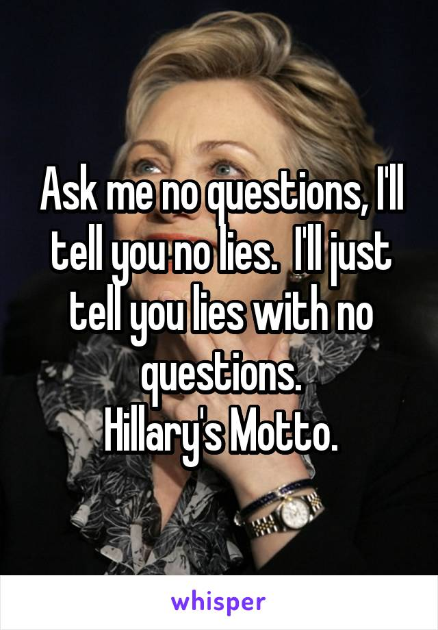 Ask me no questions, I'll tell you no lies.  I'll just tell you lies with no questions. Hillary's Motto.