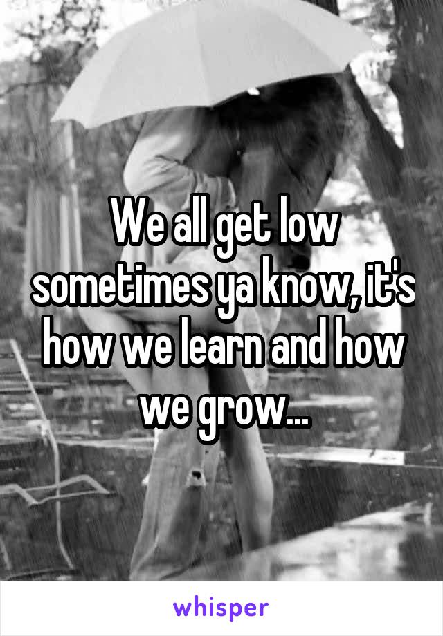 We all get low sometimes ya know, it's how we learn and how we grow...