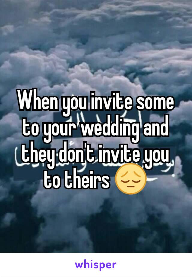 When you invite some to your wedding and they don't invite you to theirs 😔