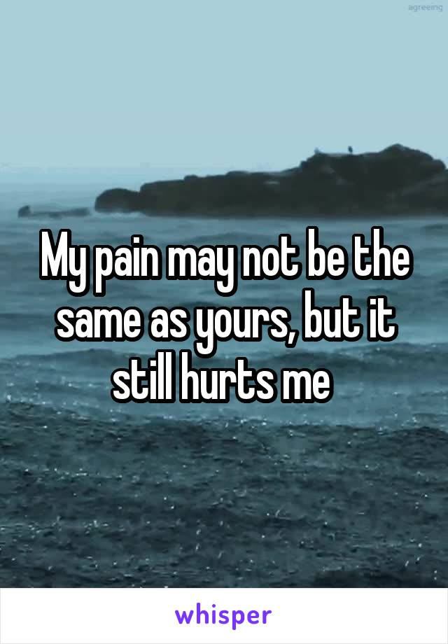 My pain may not be the same as yours, but it still hurts me