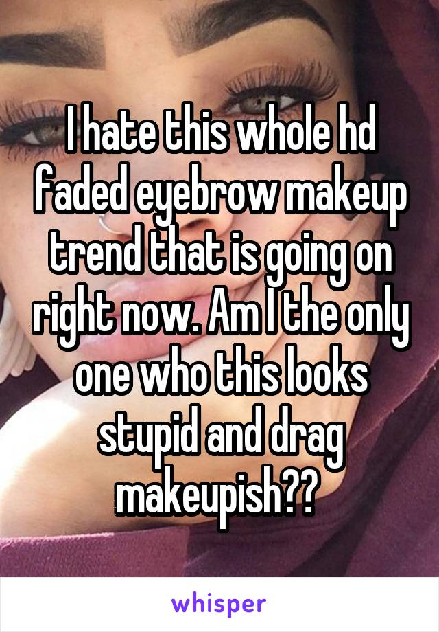 I hate this whole hd faded eyebrow makeup trend that is going on right now. Am I the only one who this looks stupid and drag makeupish??
