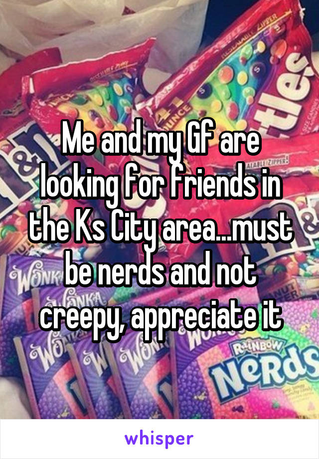 Me and my Gf are looking for friends in the Ks City area...must be nerds and not creepy, appreciate it
