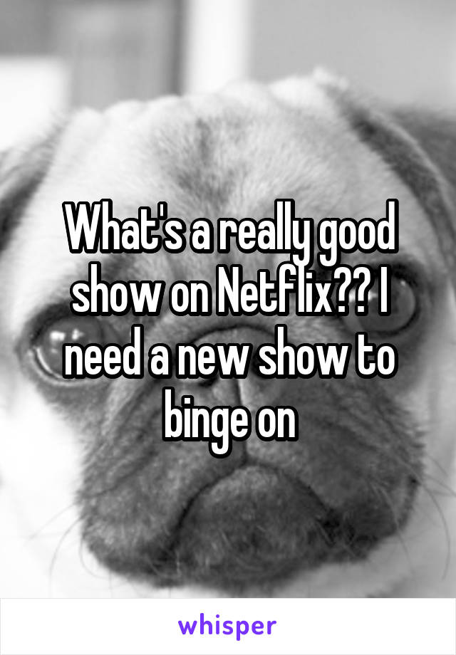 What's a really good show on Netflix?? I need a new show to binge on