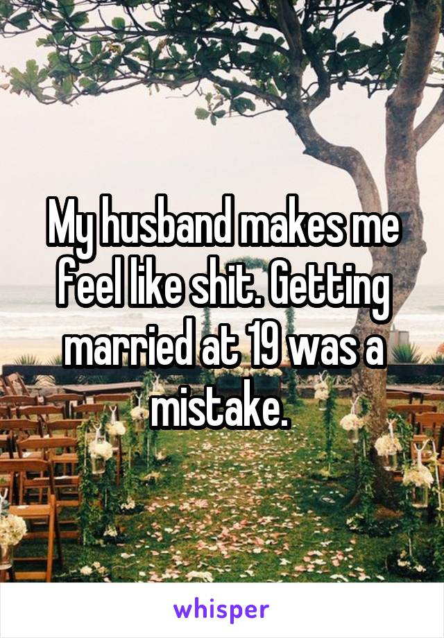 My husband makes me feel like shit. Getting married at 19 was a mistake.