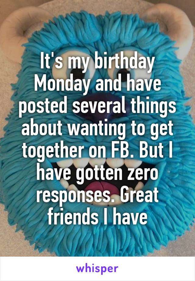 It's my birthday Monday and have posted several things about wanting to get together on FB. But I have gotten zero responses. Great friends I have