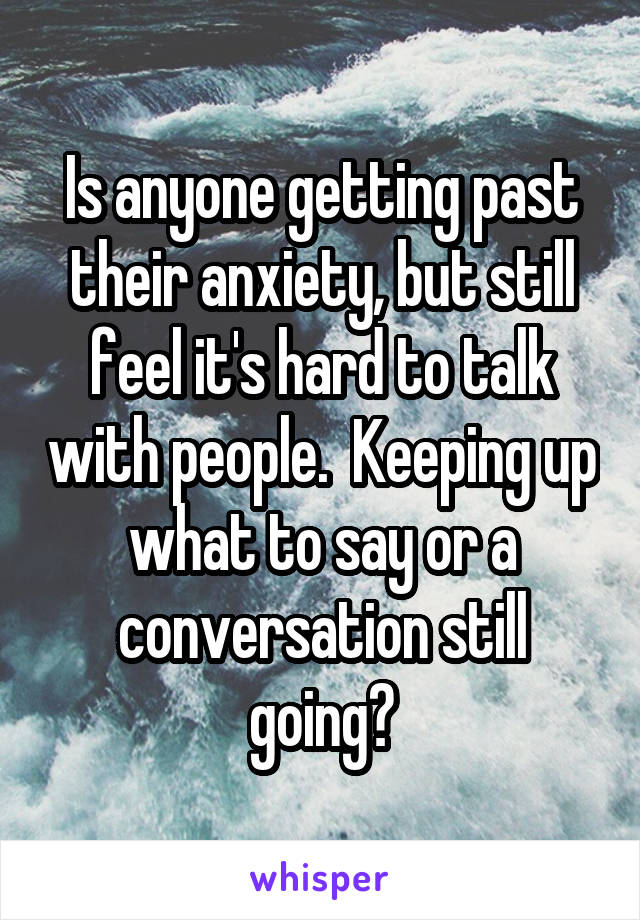 Is anyone getting past their anxiety, but still feel it's hard to talk with people.  Keeping up what to say or a conversation still going?