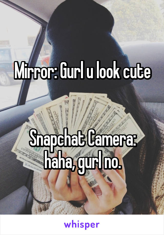 Mirror: Gurl u look cute   Snapchat Camera: haha, gurl no.
