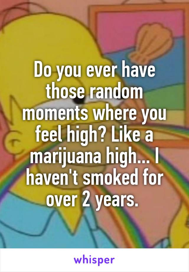 Do you ever have those random moments where you feel high? Like a marijuana high... I haven't smoked for over 2 years.