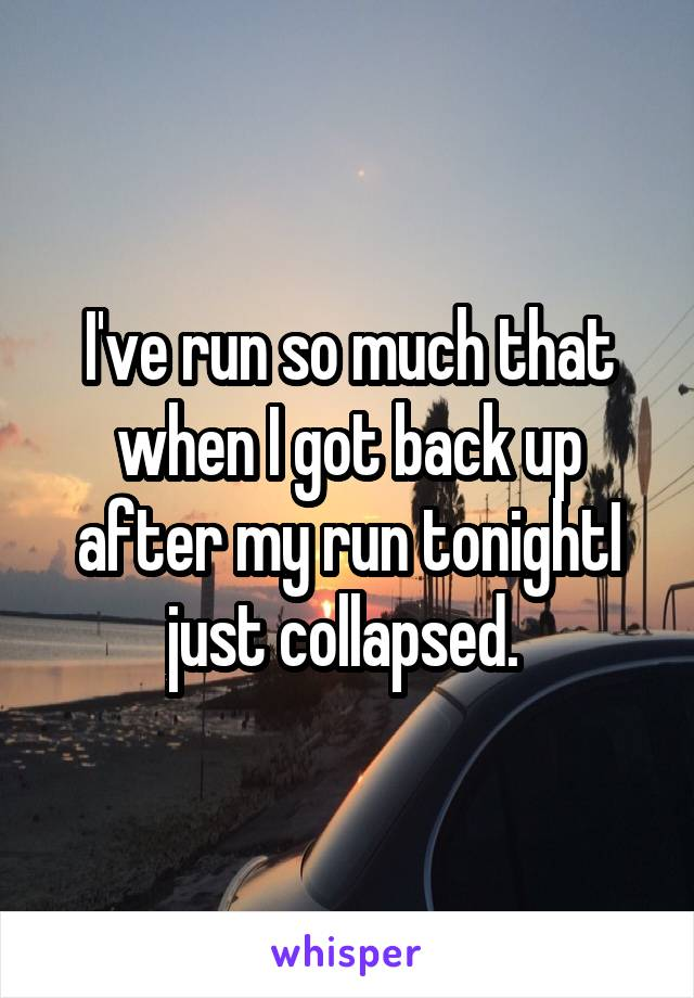 I've run so much that when I got back up after my run tonightI just collapsed.