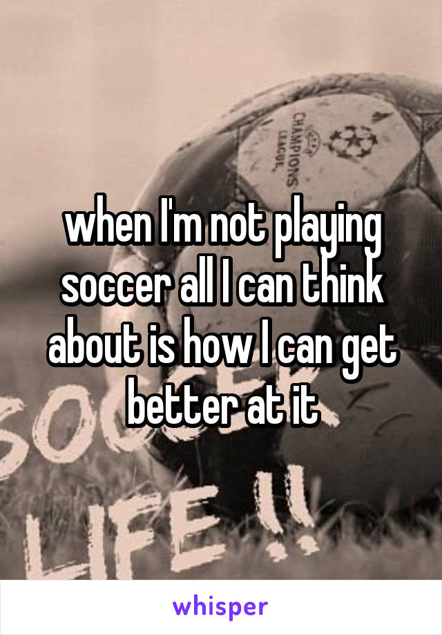 when I'm not playing soccer all I can think about is how I can get better at it