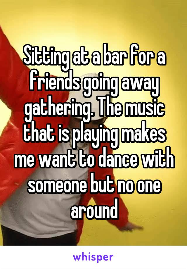 Sitting at a bar for a friends going away gathering. The music that is playing makes me want to dance with someone but no one around