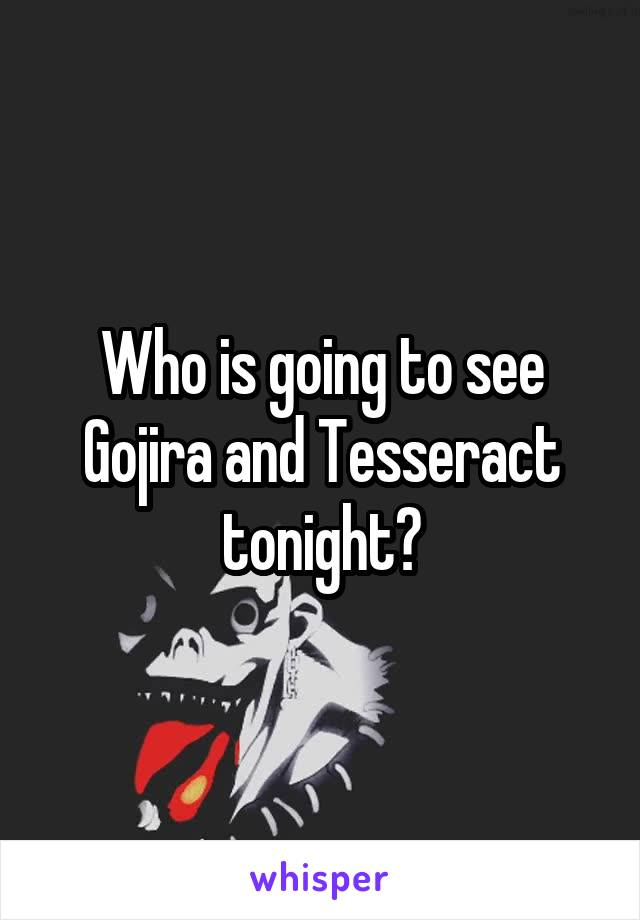 Who is going to see Gojira and Tesseract tonight?