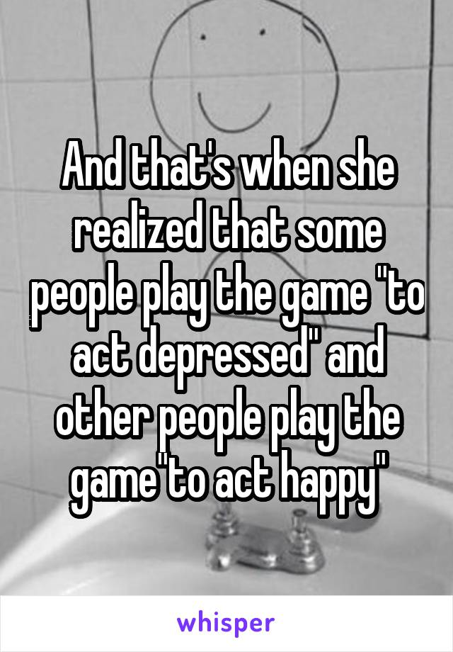 """And that's when she realized that some people play the game """"to act depressed"""" and other people play the game""""to act happy"""""""